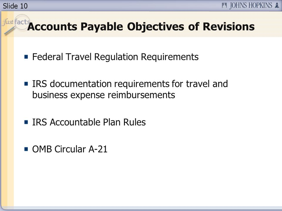 Slide 10 Accounts Payable Objectives of Revisions Federal Travel Regulation Requirements IRS documentation requirements for travel and business expense reimbursements IRS Accountable Plan Rules OMB Circular A-21