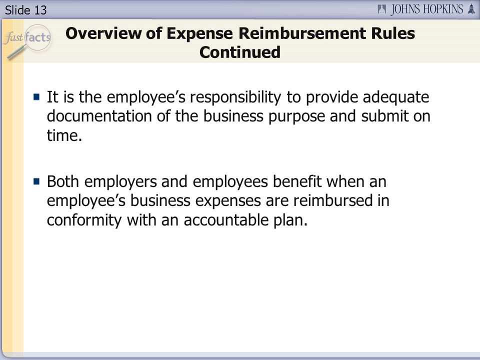 Slide 13 Overview of Expense Reimbursement Rules Continued It is the employee's responsibility to provide adequate documentation of the business purpose and submit on time.