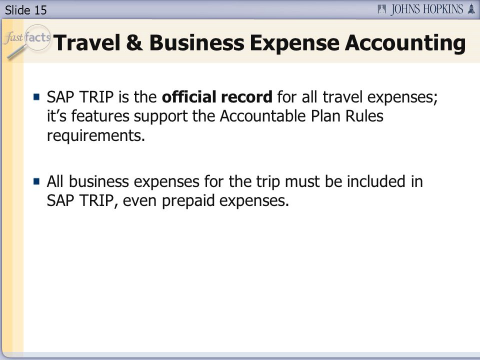 Slide 15 Travel & Business Expense Accounting SAP TRIP is the official record for all travel expenses; it's features support the Accountable Plan Rule