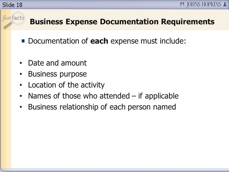 Slide 18 Business Expense Documentation Requirements Documentation of each expense must include: Date and amount Business purpose Location of the activity Names of those who attended – if applicable Business relationship of each person named