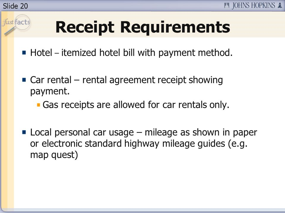 Slide 20 Receipt Requirements Hotel – itemized hotel bill with payment method. Car rental – rental agreement receipt showing payment. Gas receipts are