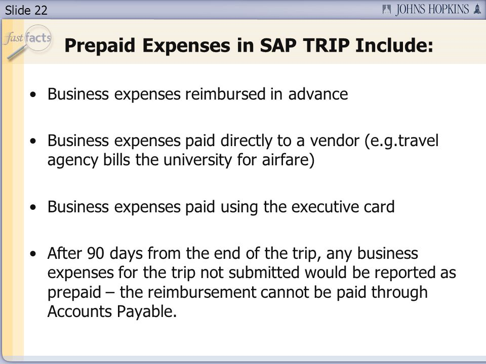 Slide 22 Prepaid Expenses in SAP TRIP Include: Business expenses reimbursed in advance Business expenses paid directly to a vendor (e.g.travel agency