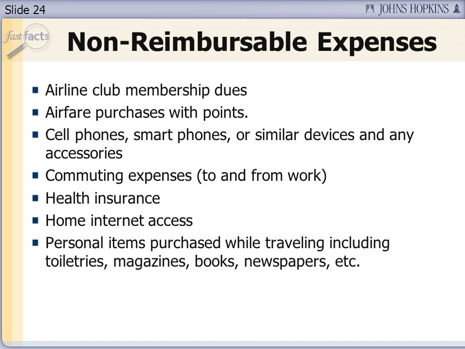 Slide 24 Non-Reimbursable Expenses Airline club membership dues Airfare purchases with points. Cell phones, smart phones, or similar devices and any a