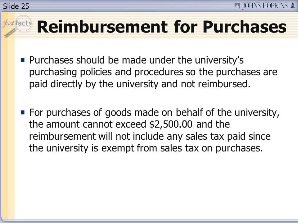 Slide 25 Reimbursement for Purchases Purchases should be made under the university's purchasing policies and procedures so the purchases are paid dire