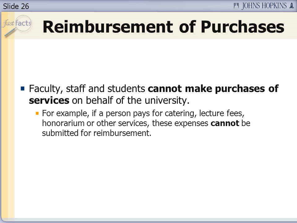 Slide 26 Reimbursement of Purchases Faculty, staff and students cannot make purchases of services on behalf of the university. For example, if a perso