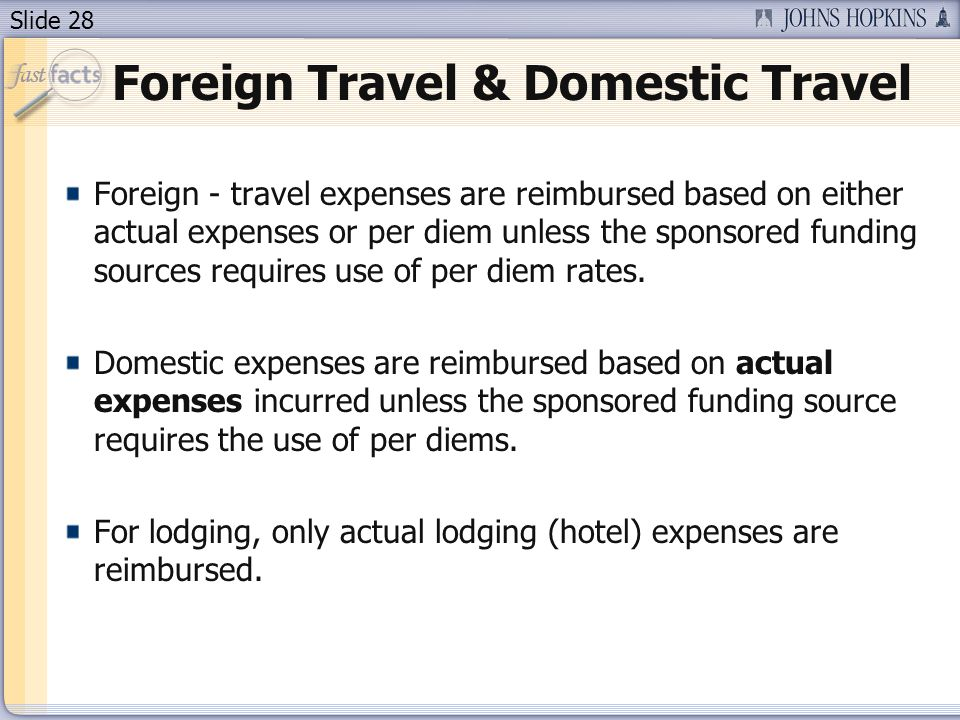 Slide 28 Foreign Travel & Domestic Travel Foreign - travel expenses are reimbursed based on either actual expenses or per diem unless the sponsored fu