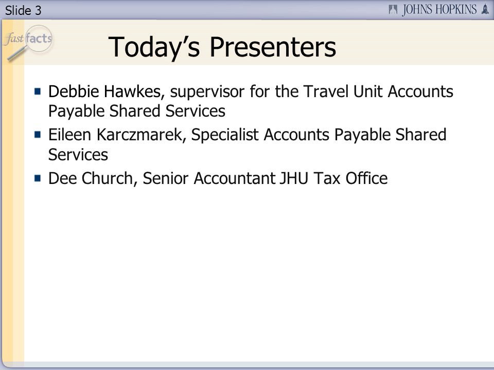 Slide 3 Today's Presenters Debbie Hawkes, supervisor for the Travel Unit Accounts Payable Shared Services Eileen Karczmarek, Specialist Accounts Payab