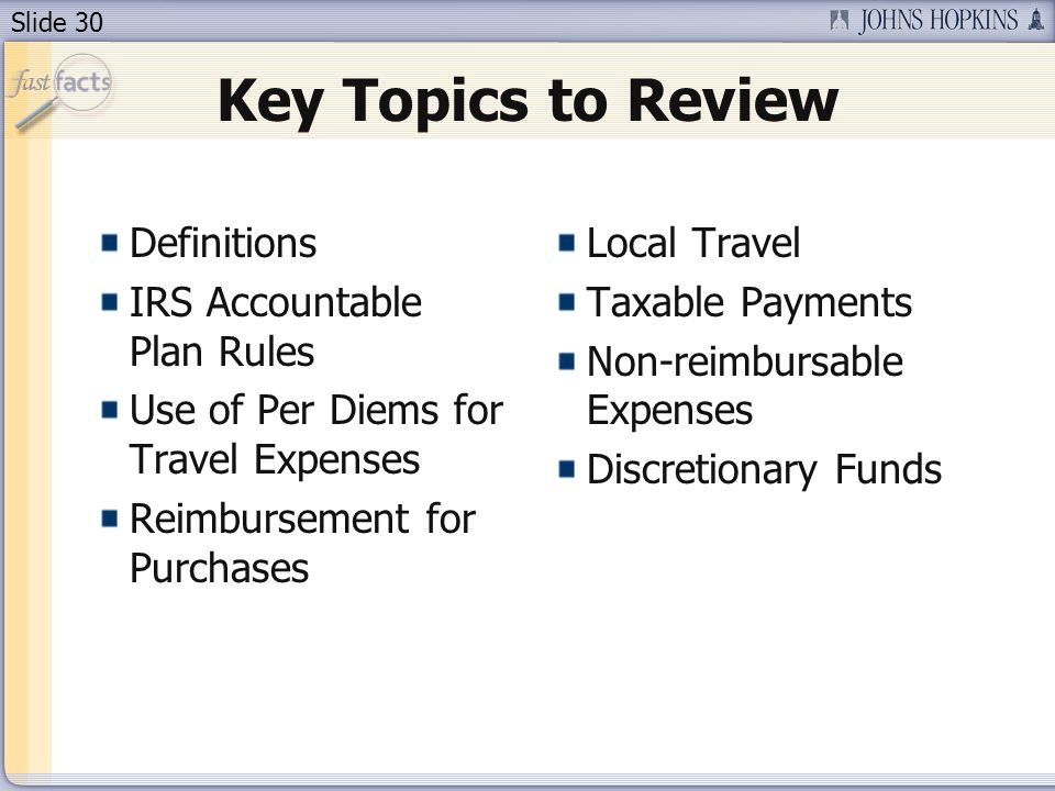 Slide 30 Key Topics to Review Definitions IRS Accountable Plan Rules Use of Per Diems for Travel Expenses Reimbursement for Purchases Local Travel Tax