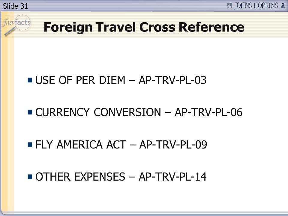 Slide 31 Foreign Travel Cross Reference USE OF PER DIEM – AP-TRV-PL-03 CURRENCY CONVERSION – AP-TRV-PL-06 FLY AMERICA ACT – AP-TRV-PL-09 OTHER EXPENSES – AP-TRV-PL-14