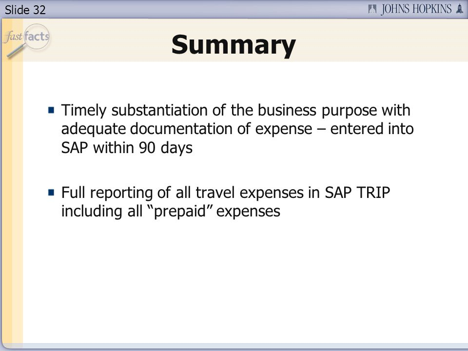 Slide 32 Summary Timely substantiation of the business purpose with adequate documentation of expense – entered into SAP within 90 days Full reporting