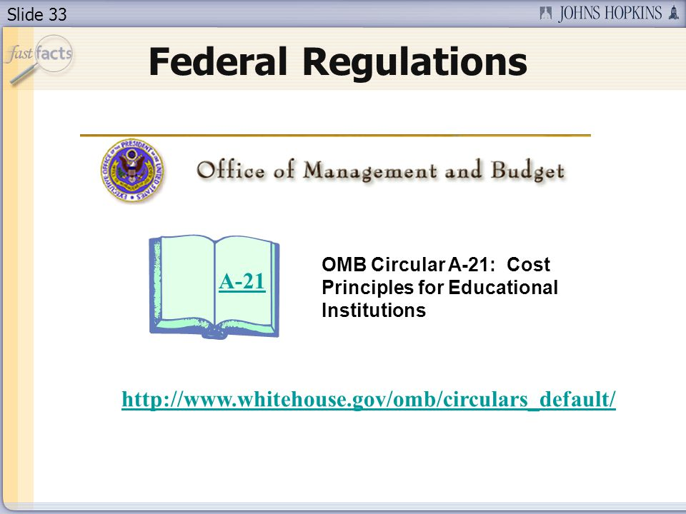 Slide 33 Federal Regulations A-21 OMB Circular A-21: Cost Principles for Educational Institutions http://www.whitehouse.gov/omb/circulars_default/