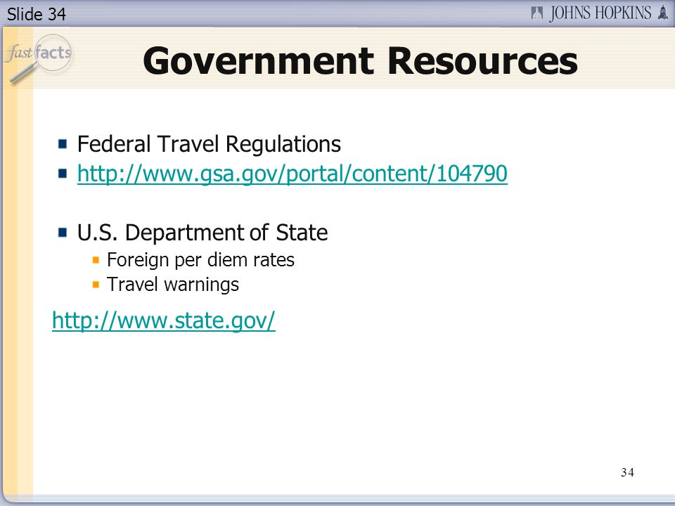 Slide 34 Government Resources Federal Travel Regulations http://www.gsa.gov/portal/content/104790 U.S. Department of State Foreign per diem rates Trav