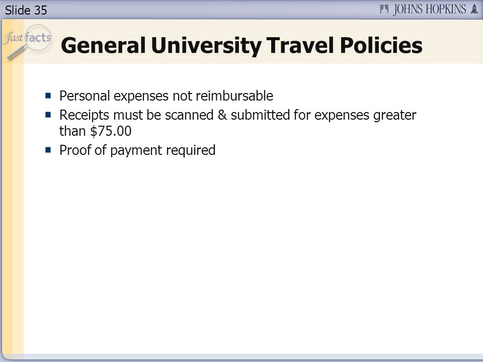 Slide 35 General University Travel Policies Personal expenses not reimbursable Receipts must be scanned & submitted for expenses greater than $75.00 Proof of payment required