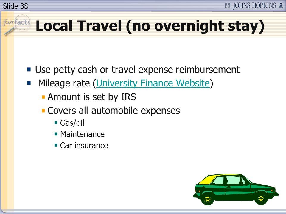 Slide 38 Local Travel (no overnight stay) Use petty cash or travel expense reimbursement Mileage rate (University Finance Website)University Finance W