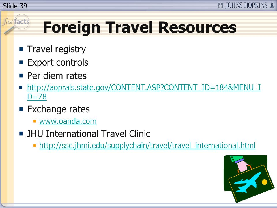 Slide 39 Foreign Travel Resources Travel registry Export controls Per diem rates http://aoprals.state.gov/CONTENT.ASP CONTENT_ID=184&MENU_I D=78 Exchange rates www.oanda.com JHU International Travel Clinic http://ssc.jhmi.edu/supplychain/travel/travel_international.html