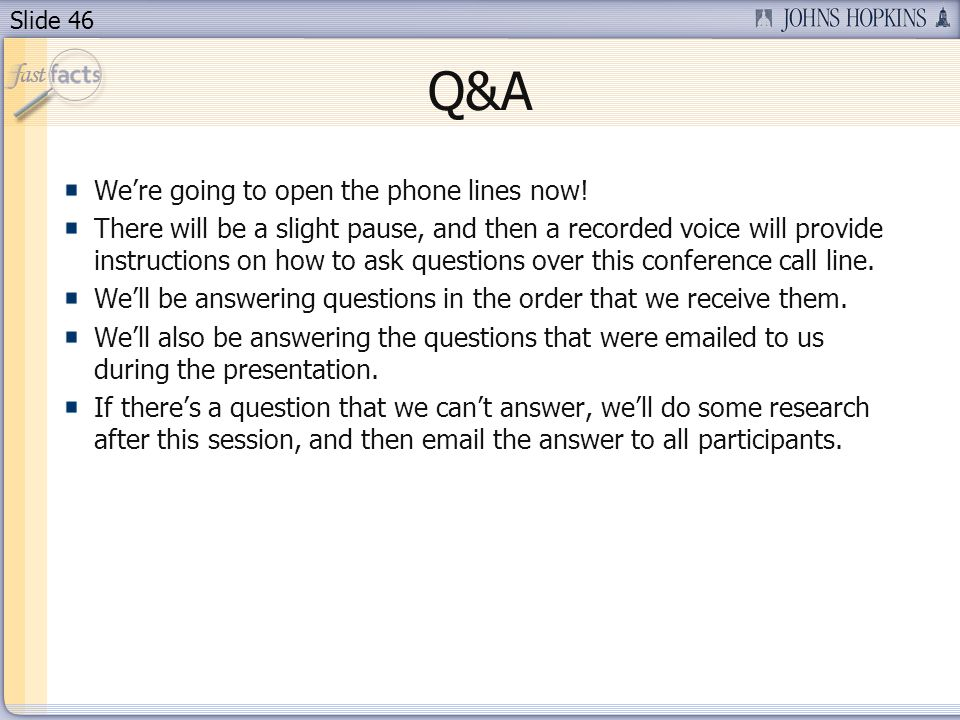 Slide 46 We're going to open the phone lines now! There will be a slight pause, and then a recorded voice will provide instructions on how to ask ques