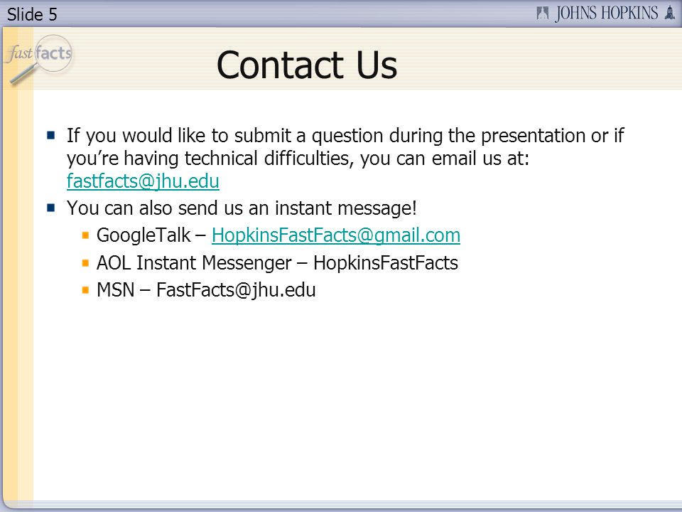 Slide 5 Contact Us If you would like to submit a question during the presentation or if you're having technical difficulties, you can email us at: fastfacts@jhu.edu fastfacts@jhu.edu You can also send us an instant message.