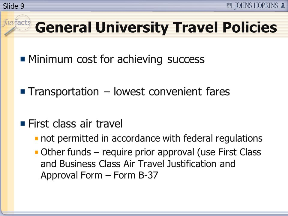 Slide 9 General University Travel Policies Minimum cost for achieving success Transportation – lowest convenient fares First class air travel not permitted in accordance with federal regulations Other funds – require prior approval (use First Class and Business Class Air Travel Justification and Approval Form – Form B-37