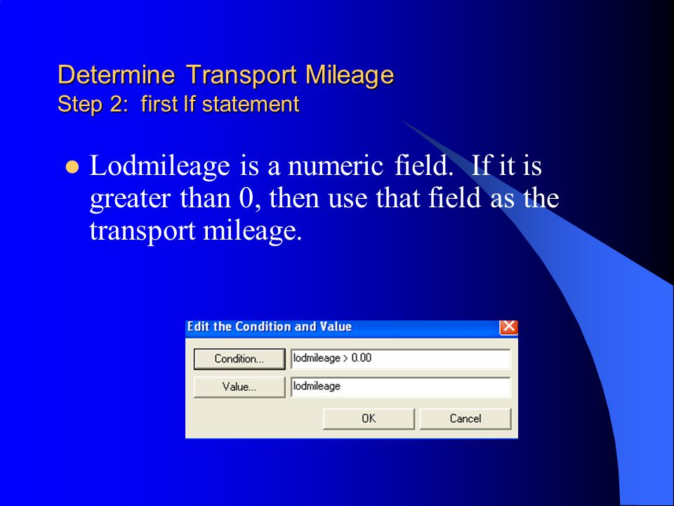 Determine Transport Mileage Step 2: first If statement Lodmileage is a numeric field.