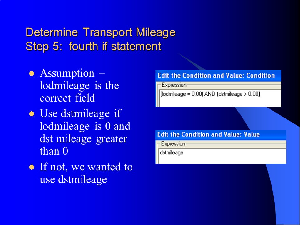 Determine Transport Mileage Step 5: fourth if statement Assumption – lodmileage is the correct field Use dstmileage if lodmileage is 0 and dst mileage greater than 0 If not, we wanted to use dstmileage
