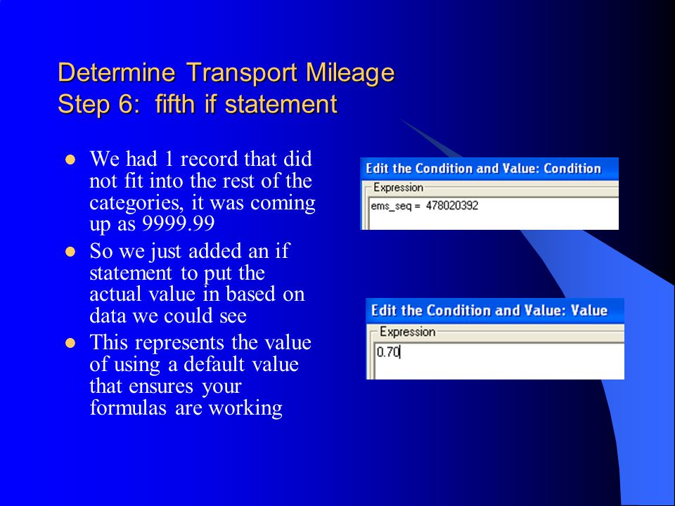 Determine Transport Mileage Step 6: fifth if statement We had 1 record that did not fit into the rest of the categories, it was coming up as 9999.99 So we just added an if statement to put the actual value in based on data we could see This represents the value of using a default value that ensures your formulas are working