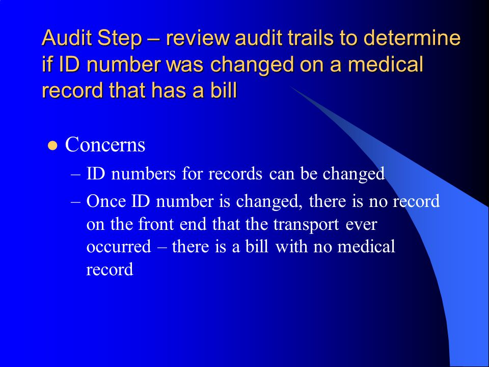 Audit Step – review audit trails to determine if ID number was changed on a medical record that has a bill Concerns –ID numbers for records can be changed –Once ID number is changed, there is no record on the front end that the transport ever occurred – there is a bill with no medical record