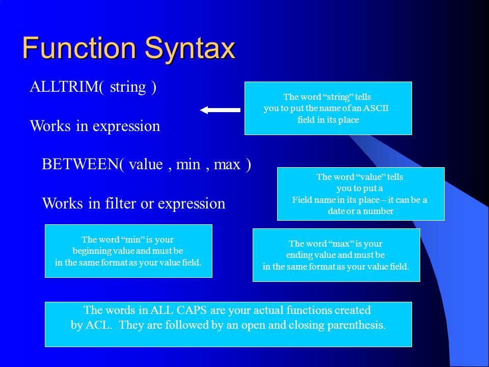 Function Syntax ALLTRIM( string ) Works in expression The word string tells you to put the name of an ASCII field in its place BETWEEN( value, min, max ) Works in filter or expression The word value tells you to put a Field name in its place – it can be a date or a number The word min is your beginning value and must be in the same format as your value field.