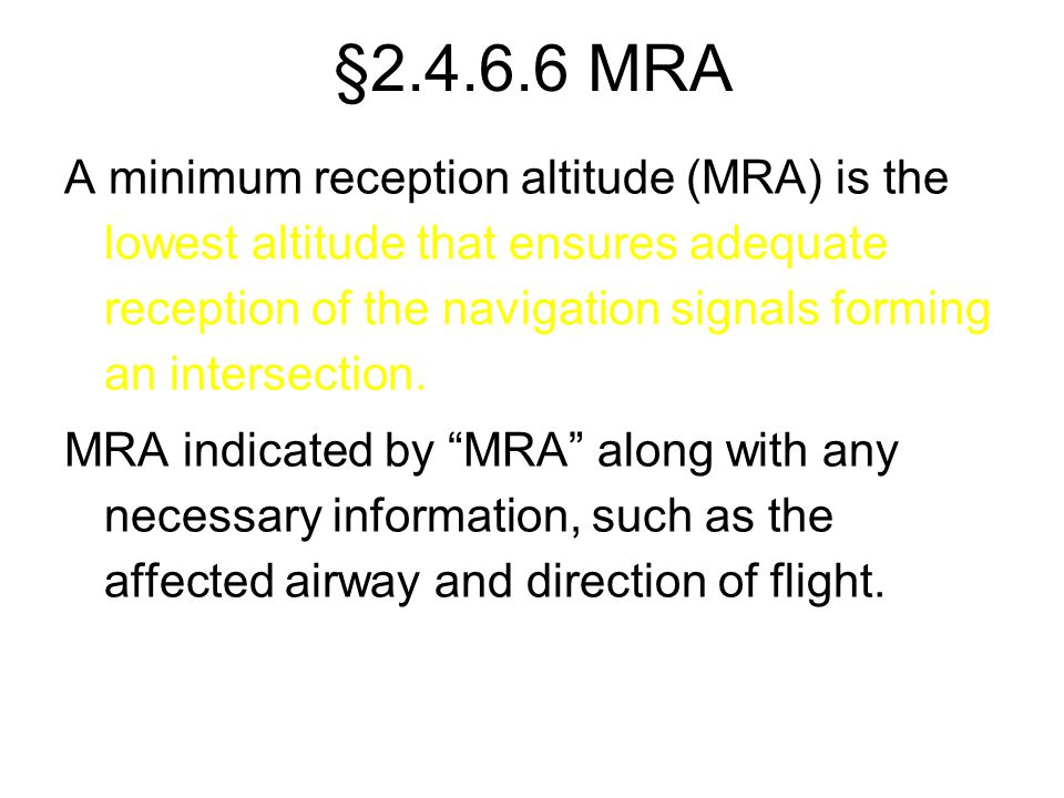 §2.4.6.6 MRA A minimum reception altitude (MRA) is the lowest altitude that ensures adequate reception of the navigation signals forming an intersecti
