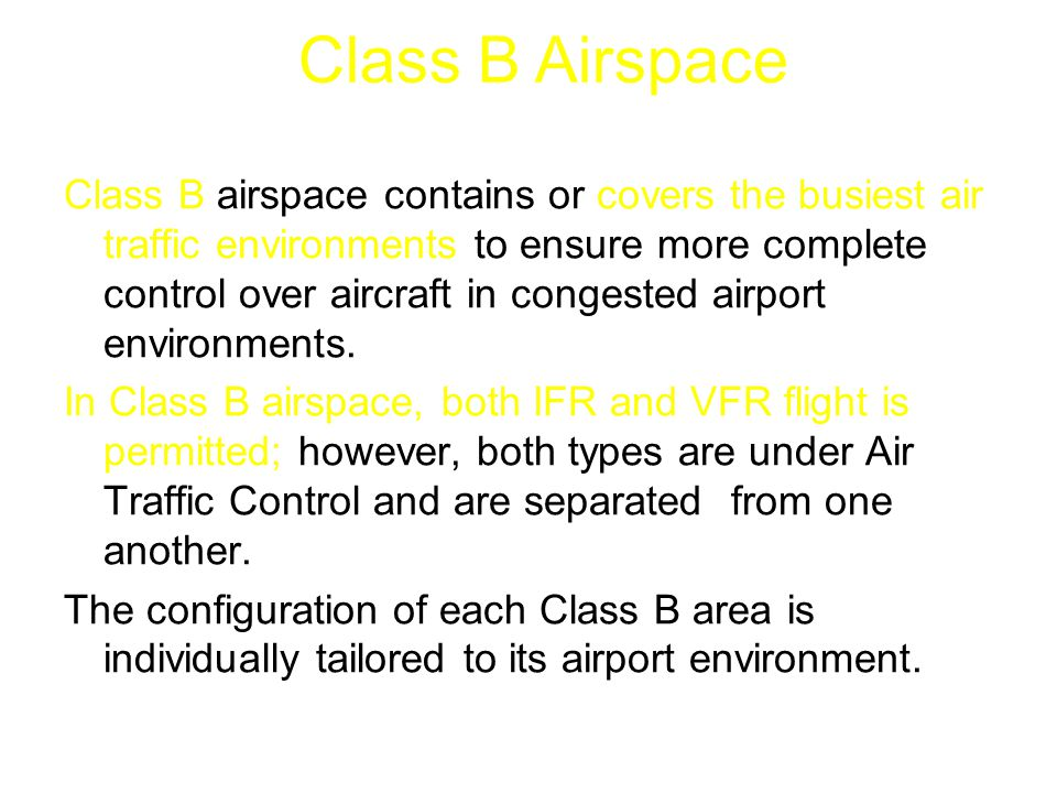 Class B airspace contains or covers the busiest air traffic environments to ensure more complete control over aircraft in congested airport environmen