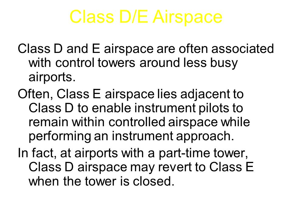 Class D and E airspace are often associated with control towers around less busy airports. Often, Class E airspace lies adjacent to Class D to enable