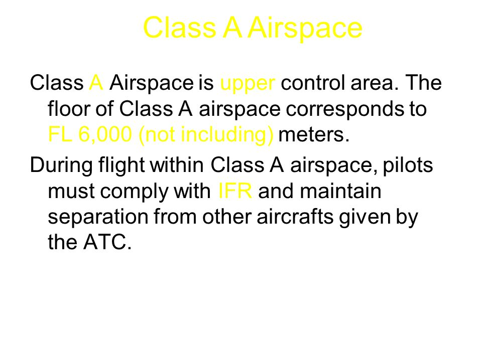 Class A Airspace is upper control area. The floor of Class A airspace corresponds to FL 6,000 (not including) meters. During flight within Class A air