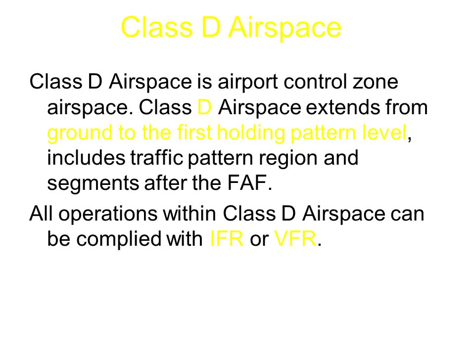 Class D Airspace is airport control zone airspace. Class D Airspace extends from ground to the first holding pattern level, includes traffic pattern r