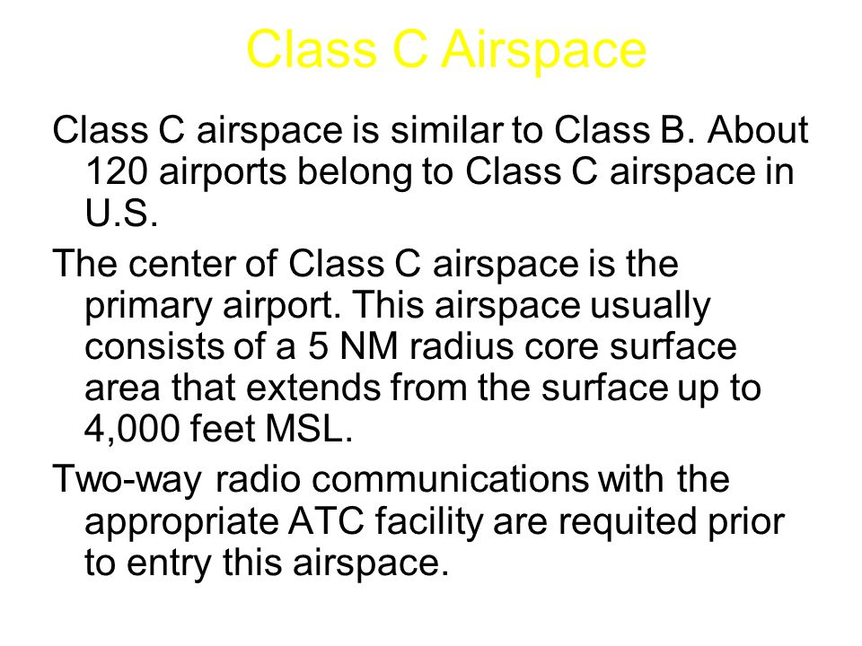Class C airspace is similar to Class B. About 120 airports belong to Class C airspace in U.S. The center of Class C airspace is the primary airport. T