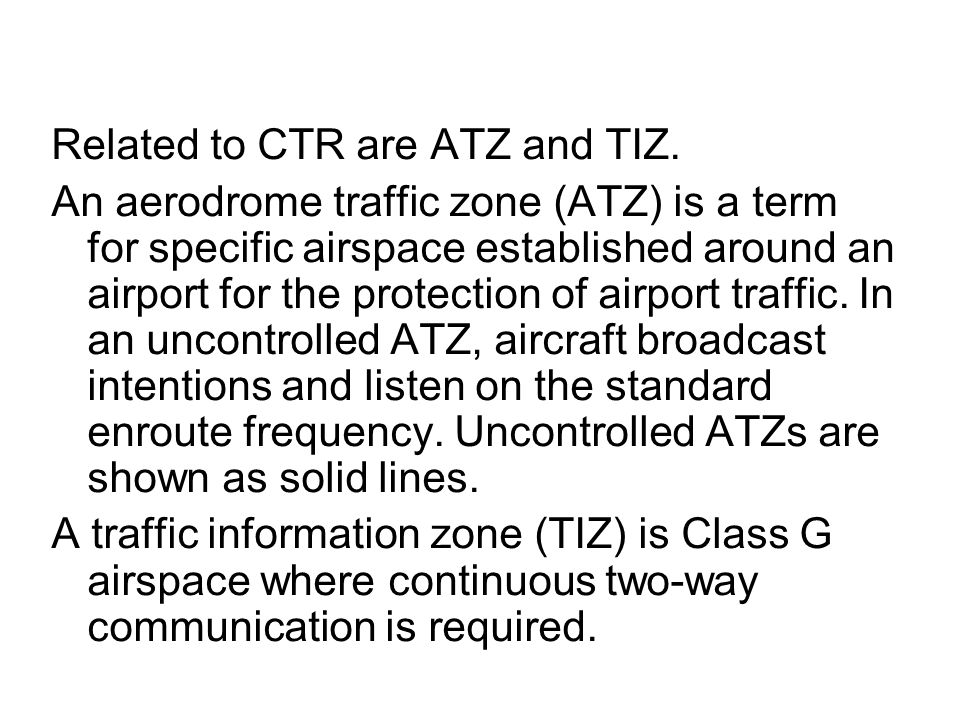 Related to CTR are ATZ and TIZ. An aerodrome traffic zone (ATZ) is a term for specific airspace established around an airport for the protection of ai