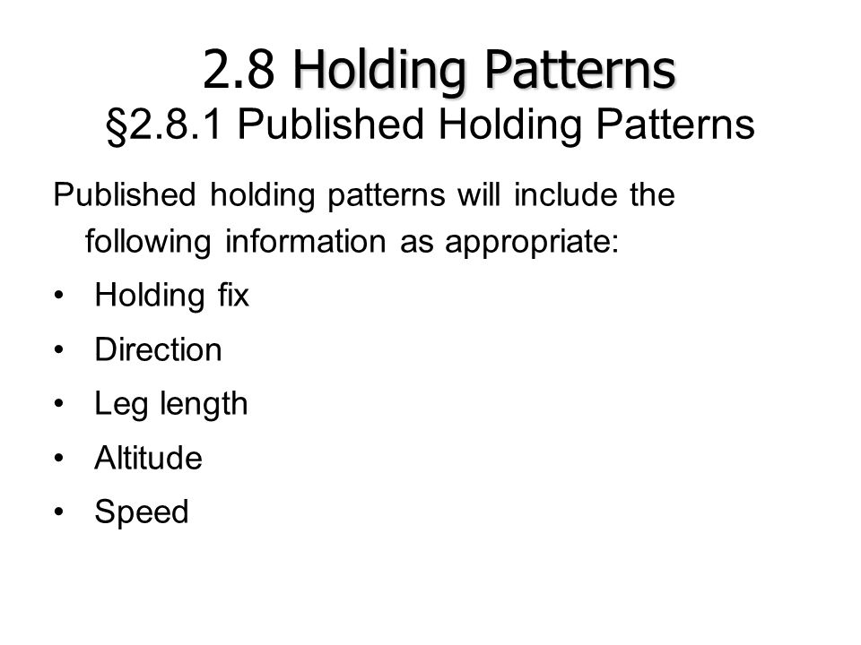 §2.8.1 Published Holding Patterns Published holding patterns will include the following information as appropriate: Holding fix Direction Leg length A