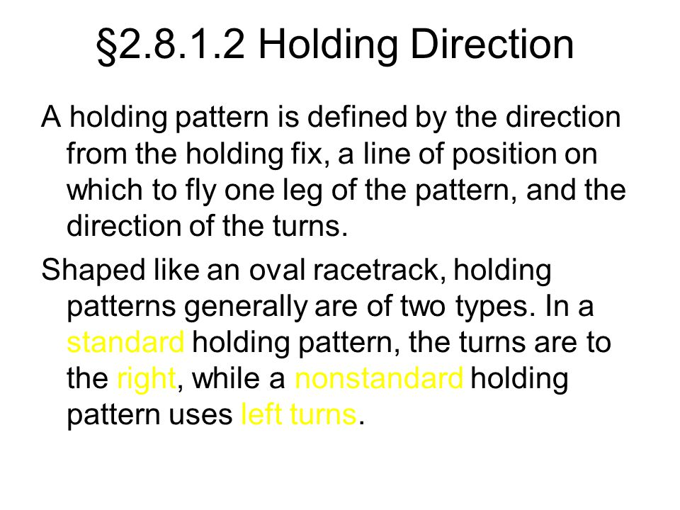 §2.8.1.2 Holding Direction A holding pattern is defined by the direction from the holding fix, a line of position on which to fly one leg of the patte