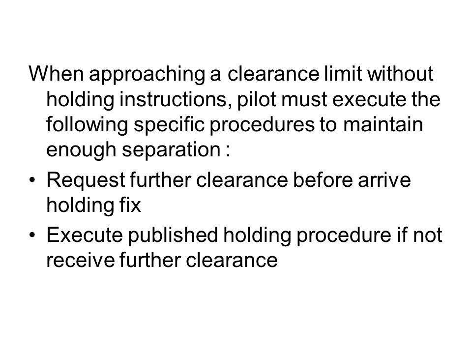 When approaching a clearance limit without holding instructions, pilot must execute the following specific procedures to maintain enough separation :