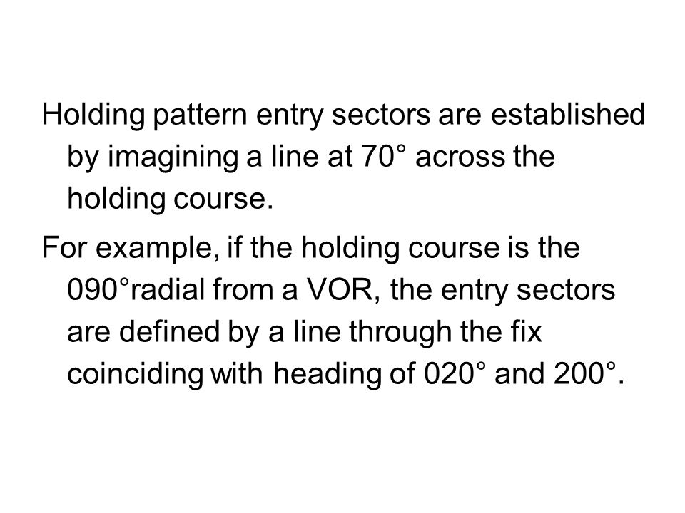 Holding pattern entry sectors are established by imagining a line at 70° across the holding course. For example, if the holding course is the 090°radi