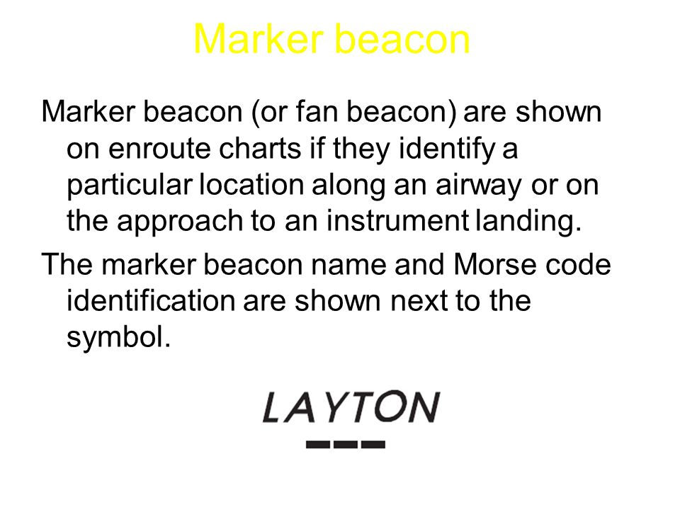 Marker beacon (or fan beacon) are shown on enroute charts if they identify a particular location along an airway or on the approach to an instrument l