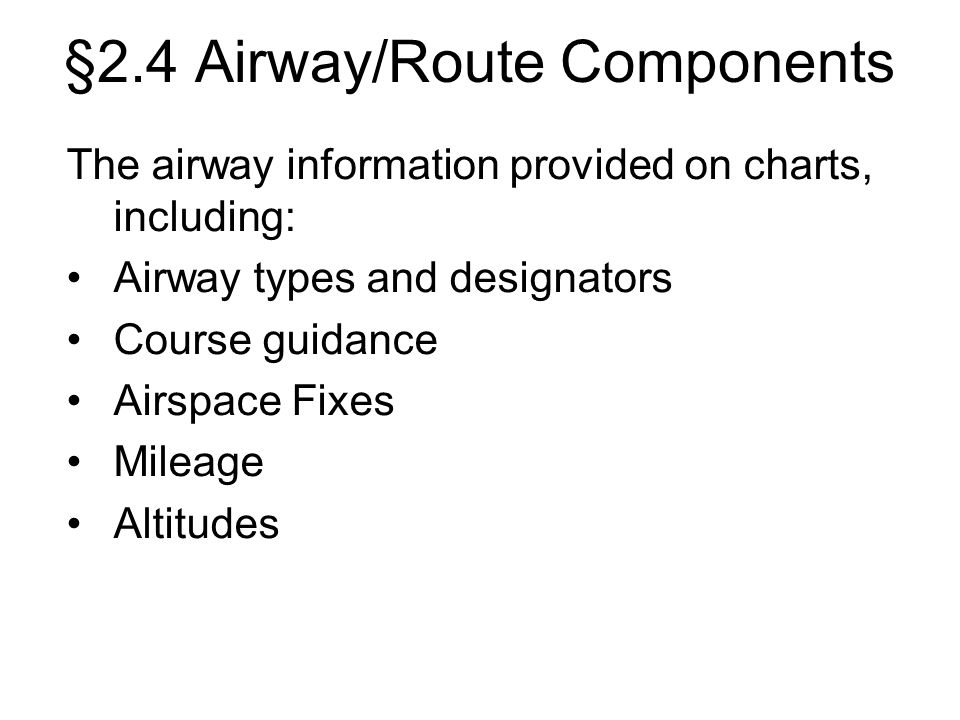 The airway information provided on charts, including: Airway types and designators Course guidance Airspace Fixes Mileage Altitudes §2.4 Airway/Route