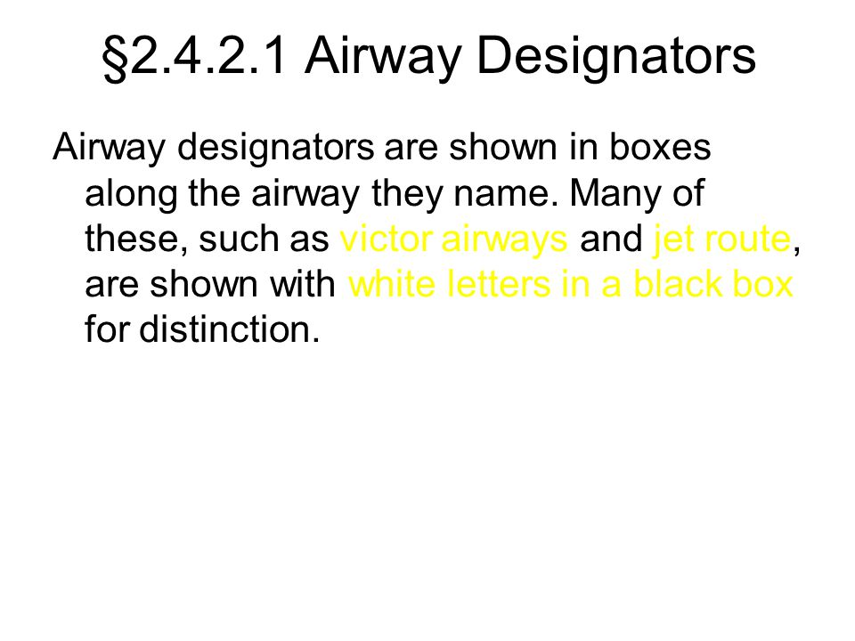 §2.4.2.1 Airway Designators Airway designators are shown in boxes along the airway they name. Many of these, such as victor airways and jet route, are