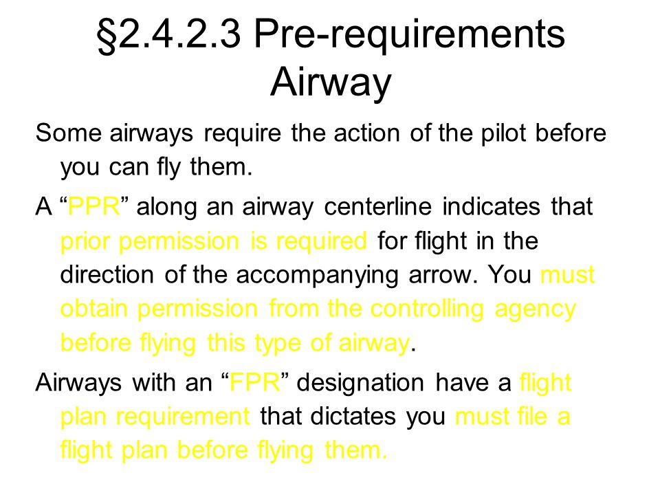 "§2.4.2.3 Pre-requirements Airway Some airways require the action of the pilot before you can fly them. A ""PPR"" along an airway centerline indicates th"