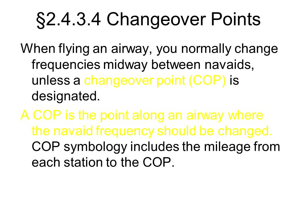 §2.4.3.4 Changeover Points When flying an airway, you normally change frequencies midway between navaids, unless a changeover point (COP) is designate