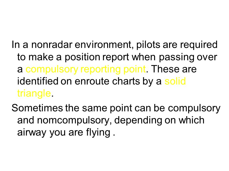 In a nonradar environment, pilots are required to make a position report when passing over a compulsory reporting point. These are identified on enrou