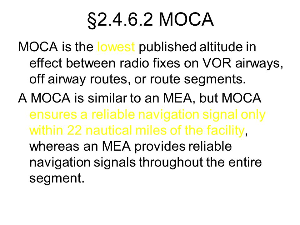 §2.4.6.2 MOCA MOCA is the lowest published altitude in effect between radio fixes on VOR airways, off airway routes, or route segments. A MOCA is simi