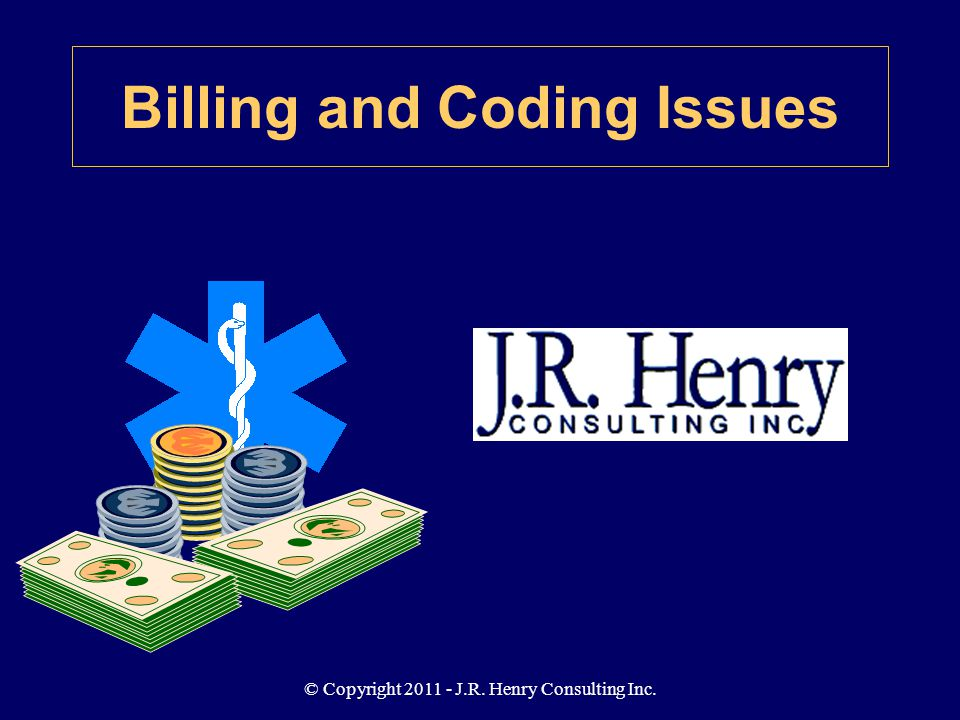 © Copyright 2011 - J.R. Henry Consulting Inc. Billing and Coding Issues