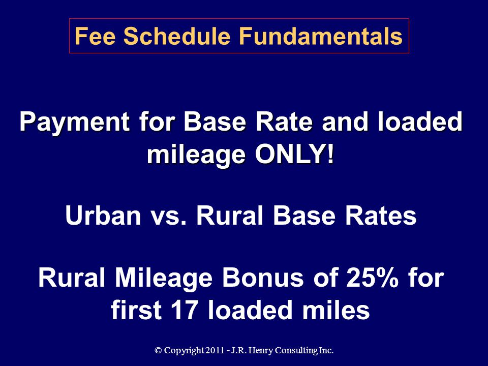 © Copyright 2011 - J.R. Henry Consulting Inc. Payment for Base Rate and loaded mileage ONLY! Urban vs. Rural Base Rates Rural Mileage Bonus of 25% for