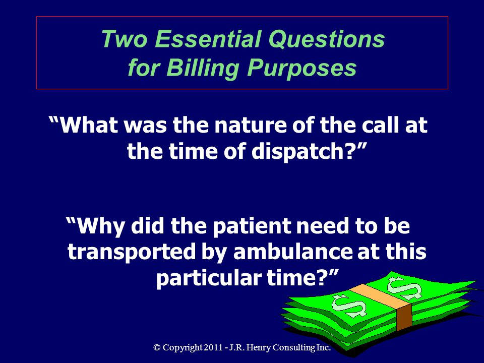 "© Copyright 2011 - J.R. Henry Consulting Inc. ""What was the nature of the call at the time of dispatch?"" ""Why did the patient need to be transported b"