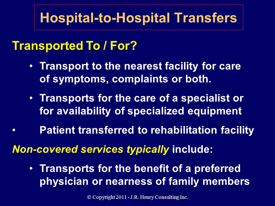 © Copyright 2011 - J.R. Henry Consulting Inc. Transported To / For? Transport to the nearest facility for care of symptoms, complaints or both. Transp