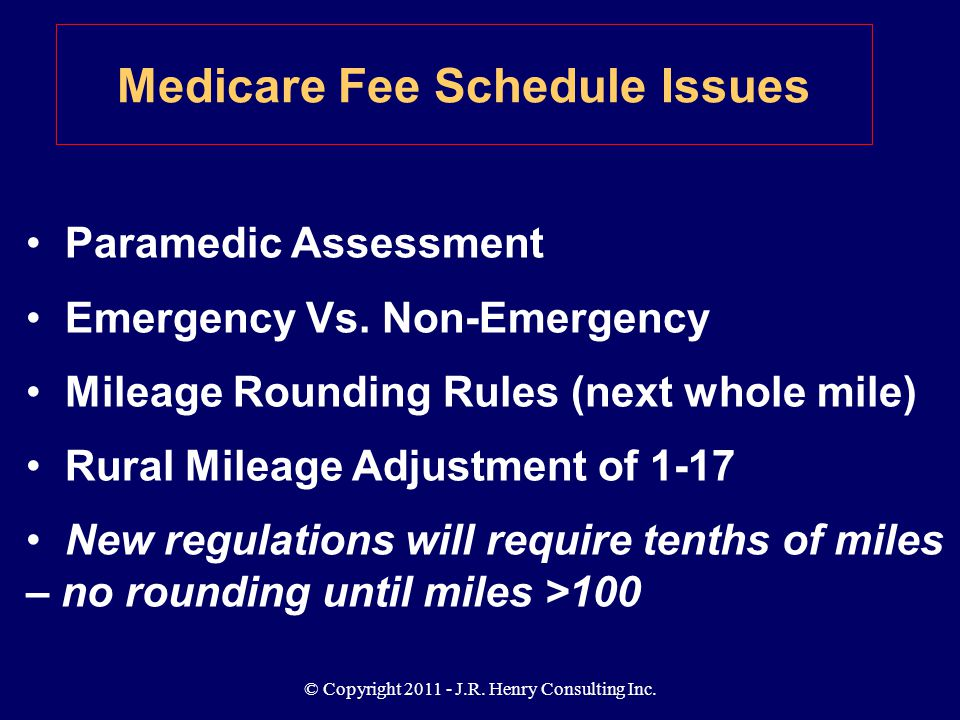 © Copyright 2011 - J.R. Henry Consulting Inc. Medicare Fee Schedule Issues Paramedic Assessment Emergency Vs. Non-Emergency Mileage Rounding Rules (ne